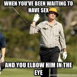 Fuck It Bill Murray - When you've been waiting to have sex And you elbow him in the eye