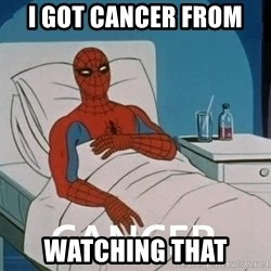 Cancer Spiderman - I got cancer from  WATCHING THAT