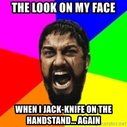 sparta - The look on my face when i jack-knife on the handstand... again