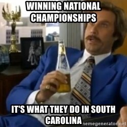 That escalated quickly-Ron Burgundy - winning National Championships    it's what they do in South carolina