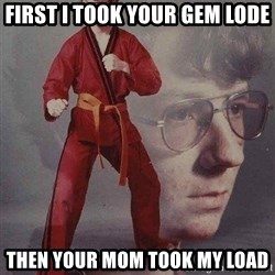 Karate Kyle - First I took your gem lode Then your mom took my load