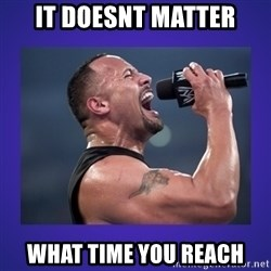 The Rock Catchphrase - It doesnt matter What time you reach