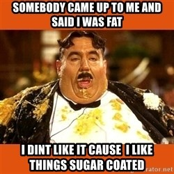 Fat Guy - Somebody came up to me and said I was fat I dint like it cause  I like things sugar coated