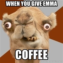 Crazy Camel lol - when you give emma coffee