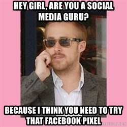 Hey Girl - Hey girl, are you a social media guru? Because i think you need to tRy that facebook pixEl