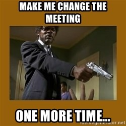 say what one more time - make me change the meeting one more time...