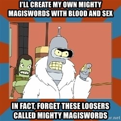 Blackjack and hookers bender - I'll create my own Mighty Magiswords with blood and sex In fact, forget these loosers called Mighty Magiswords