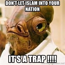 Admiral Ackbar - don't let islam into your nation it's a trap !!!!