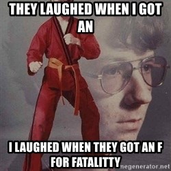 Karate Kyle - They laughed when I got an  i laughed when they got an f for fatalitty