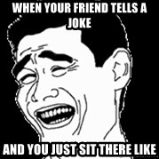 Laughing - When your friend tells a joke And you just sit there like