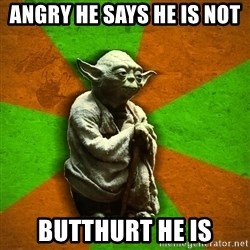 Yoda Advice  - angry he says he is not  butthurt he is