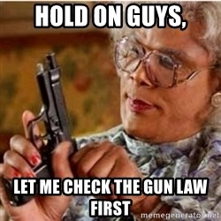 Madea-gun meme - Hold on guys, let me check the gun law first