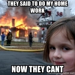 Disaster Girl - they said to do my home work now they cant