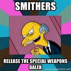 Mr. Burns - SMITHERS RELEASE THE SPECIAL WEAPONS DALEK