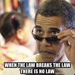 Obamawtf -  when the law breaks the law there is no law