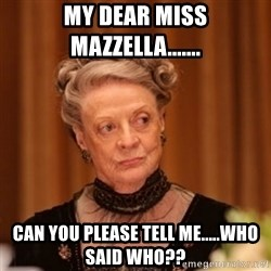 Dowager Countess of Grantham - My Dear Miss Mazzella....... Can you please tell me.....Who said who??