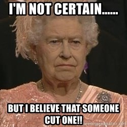 Queen Elizabeth Meme - I'm not certain...... But I believe that someone cut one!!