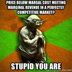 Yoda Advice  - Price below Margal cost meeting marginal REVENUE in a perfectly competitive market? Stupid you Are