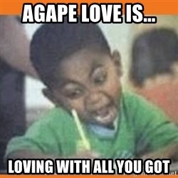 I FUCKING LOVE  - agape love is... Loving with all you got