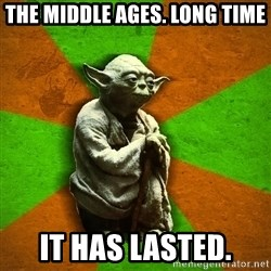 Yoda Advice  - The Middle ages. Long time it has lasted.
