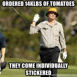 Fuck It Bill Murray - Ordered 14klbs of tomatoes they come individually stickered