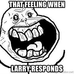 Happy Forever Alone - That feeling when larry Responds