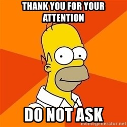 Homer Advice - Thank you for your Attention Do not ask