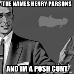 Correction Man  - The names henry parsons  And im a posh cunt