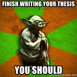 Yoda Advice  - Finish writing your thesis You should