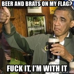 THUMBS UP OBAMA - Beer and Brats on my Flag? Fuck it, I'm with it