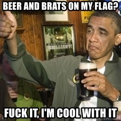 THUMBS UP OBAMA - Beer and Brats on my flag? Fuck it, i'm cool with it