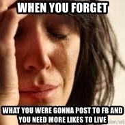Crying lady - When you foRgeT What you were gonna Post to FB and yoU need more likes to lIve