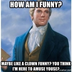 Joseph Smith - HOw am I funny? Maybe like a clown funny? You think I'm here to amuse youse?