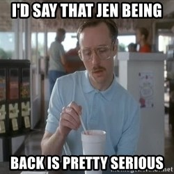 Things are getting pretty Serious (Napoleon Dynamite) - I'd say that jen being back is pretty serious