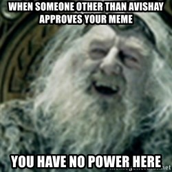 you have no power here - When someone other than avishay approves your meme You have no power here