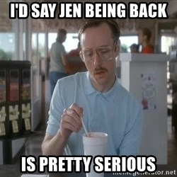 Things are getting pretty Serious (Napoleon Dynamite) - i'd say jen being back is pretty serious