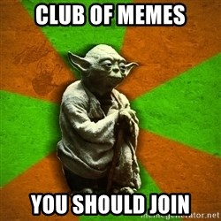 Yoda Advice  - Club of memes you should join