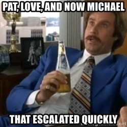 well that escalated quickly  - Pat, Love, and now Michael that escalated quickly