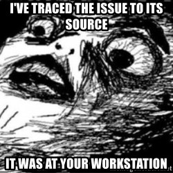 Dramatic Fffffuuuuu - i've traced the issue to its source it was at your workstation