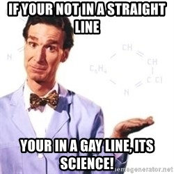 Bill Nye - If your not in a straight line Your in a gaY linE, its science!