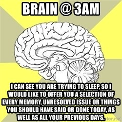 Traitor Brain - Brain @ 3am I can see you are trying to sleep, so I would like to offer you a selection of every memory, unresolved issue or things you should have said or done today, as well as all your previous days.