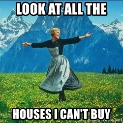 Look at all the things - Look at all the  HOUSES i can't buy