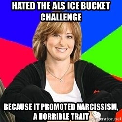 Sheltering Suburban Mom - Hated the als ice bucket challenge  because it promoted narcissism, a horrible trait