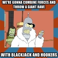 Blackjack and hookers bender - we're gonna combine forces and throw a giant rave with blackjack and hookers