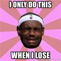 LeBron James - I only do this When I lose