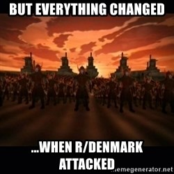 until the fire nation attacked. - BUT EVERYTHING CHANGED ...WHEN R/DENMARK ATTACKED