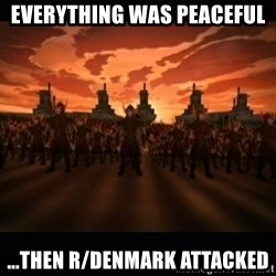 until the fire nation attacked. - EVERYTHING WAS PEACEFUL ...THEN R/DENMARK ATTACKED