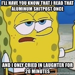 Only Cried for 20 minutes Spongebob - I'll have you know that I read that aluminum shitpost once And I only cried in laughter for 20 minutes