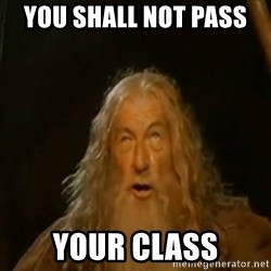 Gandalf You Shall Not Pass - YOU SHALL NOT PASS  Your cLass