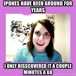 Overly Attached Girlfriend - Ipones have been ARound for years I only disscOvered it a couple minuteS a go